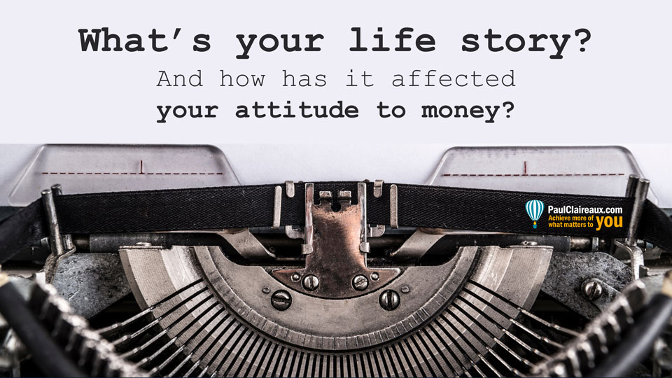 Your Life Story. Attitude to Money. Paul Claireaux